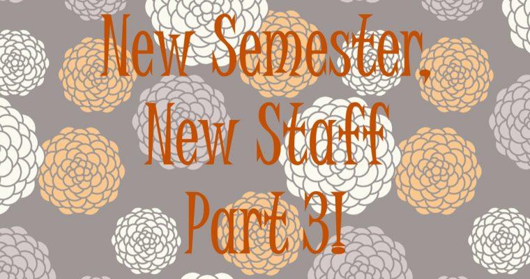 New Semester, New Staff! Part 3
