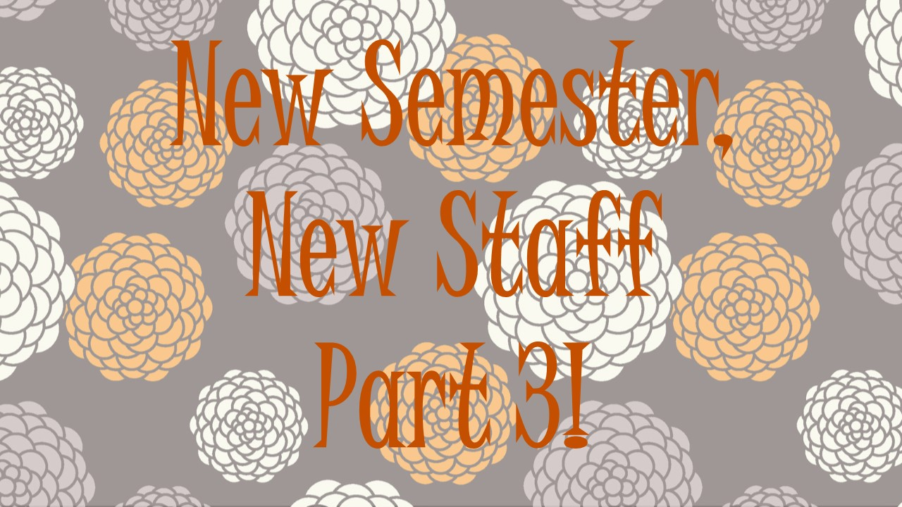 New Semester, New Staff! Part 3